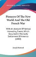 Pioneers of the New World and the Old French War: With an Account of Various Interesting Events Which Occurred in the Early Settlement of America (188