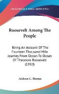 Roosevelt Among the People: Being an Account of the Fourteen Thousand Mile Journey from Ocean to Ocean of Theodore Roosevelt (1910)
