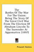 The Battles of the War for the Union: Being the Story of the Great Civil War from the Election of Abraham Lincoln to the Surrender at Appomattox (1897