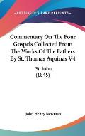 Commentary on the Four Gospels Collected from the Works of the Fathers by St. Thomas Aquinas V4: St. John (1845)
