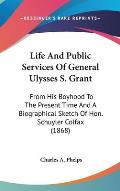 Life and Public Services of General Ulysses S. Grant: From His Boyhood to the Present Time and a Biographical Sketch of Hon. Schuyler Colfax (1868)
