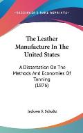 The Leather Manufacture in the United States: A Dissertation on the Methods and Economies of Tanning (1876)