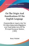 On the Origin and Ramifications of the English Language: Preceded by an Inquiry Into the Primitive Seats, Early Migrations and Final Settlements of th