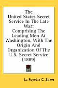 The United States Secret Service in the Late War: Comprising the Leading Men at Washington, with the Origin and Organization of the U.S. Secret Servic