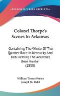 Colonel Thorpe's Scenes in Arkansas: Containing the Whole of the Quarter Race in Kentucky and Bob Herring the Arkansas Bear Hunter (1858)