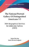 The National Portrait Gallery of Distinguished Americans V3: With Biographical Sketches by Celebrated Authors (1865)