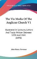 The Via Media of the Anglican Church V1: Illustrated in Lectures, Letters and Tracts Written Between 1830 and 1841 (1891)