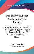 Philosophy in Sport Made Science in Earnest: Being an Attempt to Illustrate the First Principles of Natural Philosophy by the Aid of Popular Toys and