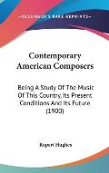 Contemporary American Composers: Being a Study of the Music of This Country, Its Present Conditions and Its Future (1900)