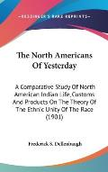 The North Americans of Yesterday: A Comparative Study of North American Indian Life, Customs and Products on the Theory of the Ethnic Unity of the Rac