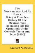 The Mexican War and Its Heroes: Being a Complete History of the Mexican War, Embracing All the Operations Under Generals Taylor and Scott (1850)