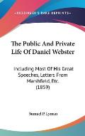 The Public and Private Life of Daniel Webster: Including Most of His Great Speeches, Letters from Marshfield, Etc. (1859)