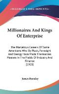 Millionaires and Kings of Enterprise: The Marvelous Careers of Some Americans Who by Pluck, Foresight and Energy Have Made Themselves Masters in the F