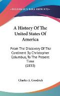 A History of the United States of America: From the Discovery of the Continent by Christopher Columbus, to the Present Time (1833)
