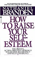 How to Raise Your Self Esteem The Proven Action Oriented Approach to Greater Self Respect & Self Confidence