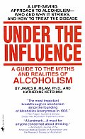 Under the Influence A Guide to the Myths & Realities of Alcholism