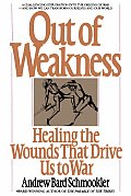 Out of Weakness Healing the Wounds That Drive Us to War