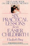 Six Practical Lessons for an Easier Childbirth: The Classic Book on the Lamaze Method