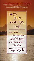 How Then Shall We Live Four Simple Questions That Reveal the Beauty & Meaning of Our Lives