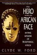 Hero with an African Face Mythic Wisdom of Traditional Africa