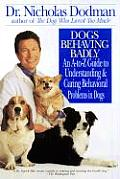 Dogs Behaving Badly An A Z Guide to Understanding & Curing Behavorial Problems in Dogs