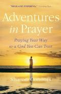 Adventures in Prayer: Praying Your Way to a God You Can Trust