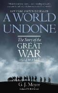 A World Undone: The Story Of The Great War, 1914 To 1918 by G. J. Meyer