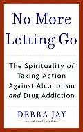 No More Letting Go The Spirituality of Taking Action Against Alcoholism & Drug Addiction