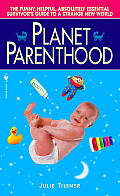 Planet Parenthood The Funny Helpful Absolutely Essential Survivors Guide to a Strange New World