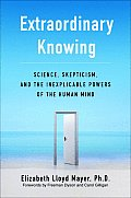 Extraordinary Knowing Science Skepticism & the Inexplicable Powers of the Human Mind