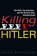Killing Hitler The Plots the Assassins & the Dictator Who Cheated Death