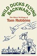 Wild Ducks Flying Backward The Short Writings of Tom Robbins