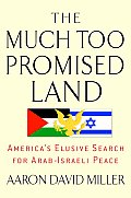 Much Too Promised Land Americas Elusive Search for Arab Israeli Peace