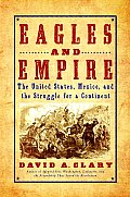 Eagles & Empire The United States Mexico & the Struggle for a Continent