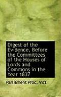 Digest of the Evidence, Before the Committees of the Houses of Lords and Commons in the Year 1837