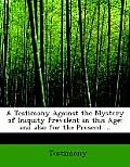 A Testimony Against the Mystery of Iniquity Prevalent in This Age: And Also for the Present ... (Large Print Edition)