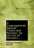 A Congregational Manual: Theory & Practice, For The Use Of Ministers ... (Large Print Edition) by William Eleazar Barton