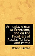 Armenia: A Year at Erzeroom, and on the Frontiers of Russia, Turkey, and Persia