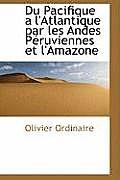 Du Pacifique A L'Atlantique Par Les Andes Peruviennes Et L'Amazone