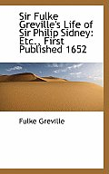 Sir Fulke Greville's Life of Sir Philip Sidney: Etc., First Published 1652