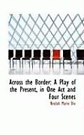 Across the Border: A Play of the Present, in One Act and Four Scenes