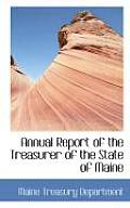 Annual Report Of The Treasurer Of The State Of Maine by Maine Treasury Department