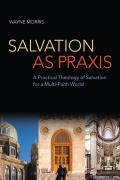 Salvation as Praxis: A Practical Theology of Salvation for a Multi-Faith World