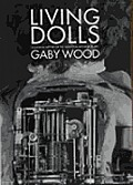 Living Dolls A Magical History of the Quest for Mechanical Life