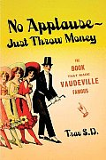 No Applause--Just Throw Money: Or the Book That Made Vaudeville Famous