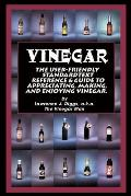 Vinegar: The User Friendly Standard Text, Reference and Guide to Appreciating, Making, and Enjoying Vinegar