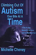 Climbing Out of Autism One Bite at a Time: A Step by Step Manual for Recovery and Developmental Gain