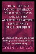 """How to Start a Gurdjieff Group"" and Other Essays and Letters about the Practical Christianity of G.: A Collection of Essays and Letters de"