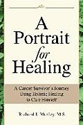 A Portrait for Healing: A Cancer Survivor's Journey Using Holistic Healing to Cure Himself