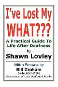 I've Lost My What???: A Practical Guide to Life After Deafness